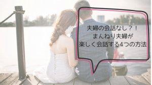 夫婦の会話なし?!まんねり夫婦が楽しく会話する4つの方法