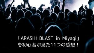 【ネタばれあり】「ARASHI BLAST in Miyagi」を初心者が見た11つの感想!