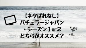 【ネタばれなし】バチェラージャパン・シーズン1or2どちらがオススメ?