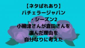 【ネタばれあり】バチェラージャパン・シーズン2小柳津さんが倉田さんを選んだ理由を自分なりに考えた