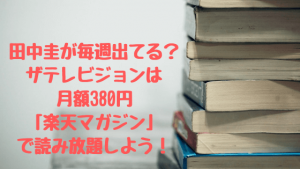 ザテレビジョンは月額380円「楽天マガジン」で読み放題しよう!