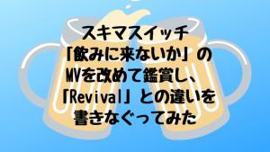 スキマスイッチ「飲みに来ないか」のMVを改めて鑑賞し、「Revival」との違いを書きなぐってみた