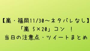【嵐・福岡11/30~ネタバレなし】「嵐 5×20」コン !当日の注意点・ツイートまとめ