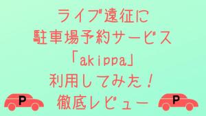 ライブ遠征に駐車場予約アプリ「akippa」利用してみた!【徹底レビュー】