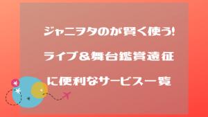 ジャニヲタの私がオススメする!ライブ&舞台鑑賞遠征に便利なサービス一覧