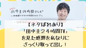 【ネタばれあり】「田中圭24時間TV」を見た感想を私なりにざっくり取って出し!