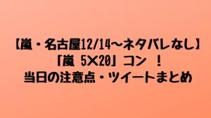 【嵐・名古屋12/14~ネタバレなし】「嵐 5×20」コン !当日の注意点・ツイートまとめ