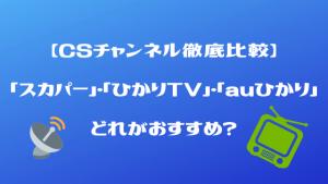 【CSチャンネル徹底比較】「スカパー」・「ひかりTV」・「auひかりテレビ」どれがおすすめ?