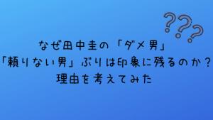 なぜ田中圭の「ダメ男」「頼りない男」ぶりは印象に残るのか?理由を考えてみた