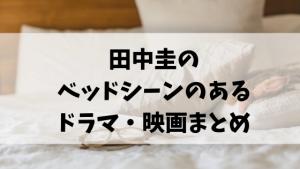 田中圭のベッドシーンのあるドラマ・映画まとめ