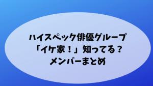 ハイスペック俳優グループ「イケ家!」知ってる?メンバーまとめ
