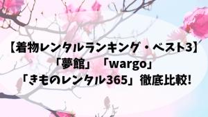 【着物レンタルランキング・ベスト3】「夢館」「wargo」「きもの365」徹底比較!