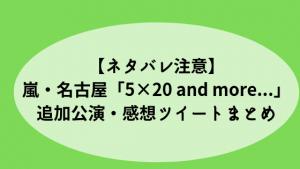 【ネタバレ注意】嵐・名古屋「5×20 and more...」追加公演・感想ツイートまとめ