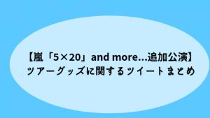 【嵐「5×20」and more…追加公演】ツアーグッズに関するツイートまとめ