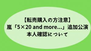 【転売購入の方注意】嵐「5×20 and more...」追加公演・本人確認について