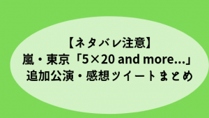 【ネタバレ注意】嵐・東京「5×20 and more...」追加公演・感想ツイートまとめ