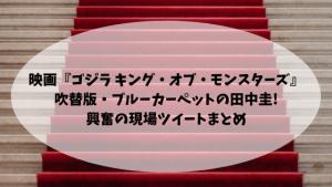 映画『ゴジラ キング・オブ・モンスターズ」吹替版・ブルーカーペットの田中圭!興奮の現場ツイートまとめ