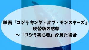 映画『ゴジラ キング・オブ・モンスターズ』吹替版の感想〜「ゴジラ初心者」が見た場合