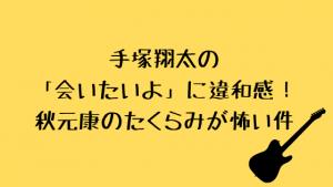 手塚翔太の「会いたいよ」に違和感!秋元康のたくらみが怖い件