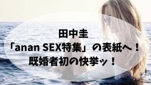 田中圭「anan SEX特集」の表紙へ!既婚者初の快挙ッ!