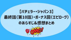 【バチェラー・ジャパン3】最終話(第10話)・ボーナス回(エピローグ)のあらすじ&感想まとめ