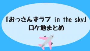 「おっさんずラブ in the sky」ロケ地まとめ