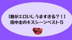 【唇がエロいしうますぎる?!】田中圭のキスシーンベスト5