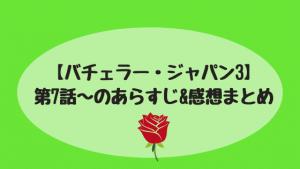 【バチェラー・ジャパン3】毎週更新!第7話〜第9話のあらすじ&感想まとめ