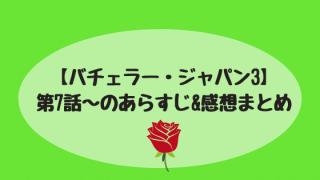 「バチェラーシーズン3」7話〜あらすじまとめ