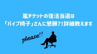 嵐チケットの復活当選は「パイプ椅子」さんに懇願?!詳細教えます