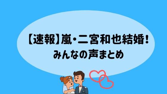 【速報】嵐・二宮和也結婚!みんなの声まとめ