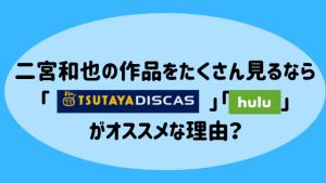 二宮和也の作品をたくさん見るなら「TSUTAYA DISCAS」「hulu」がオススメな理由をお教えします!