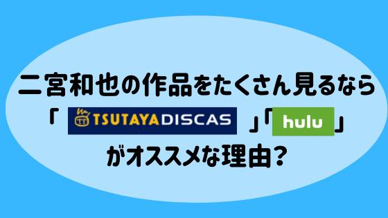 二宮和也の作品をたくさん見るなら「TSUTAYA DISCAS」「hulu」がオススメな理由?