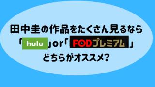 田中圭の作品をたくさん見るなら「hulu」or「FODプレミアム」どちらがオススメ?