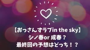 【おっさんずラブin the sky】シノ春or 成春?最終回の予想はどっち!?