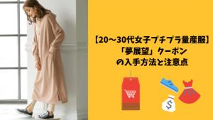 【20~30代女子プチプラ量産服】「夢展望」クーポンの入手方法と注意点