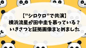 """【""""シロクロ""""で共演】横浜流星が田中圭を慕っている?いきさつと証拠画像まとめました"""