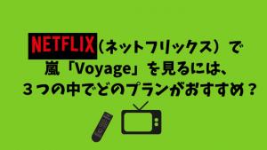 Netflix(ネットフリックス)で嵐「Voyage」を見るには、3つの中でどのプランがおすすめ?