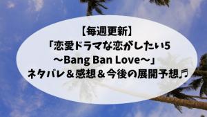 【毎週更新】「恋愛ドラマな恋がしたい5〜Bang Ban Love〜 」 ネタバレ&感想&今後の展開予想♬