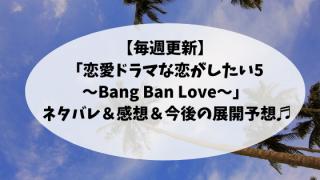 【毎週更新】「恋愛ドラマな恋がしたい5〜Bang Ban Love〜」 ネタバレ&感想&今後の展開予想♬
