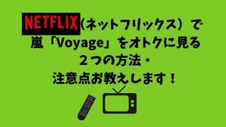 Netflix(ネットフリックス)で 嵐「Voyage」をオトクに見る 2つの方法・ 注意点お教えします!