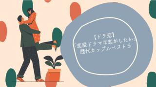 【ドラ恋】「恋愛ドラマな恋がしたい」歴代カップルベスト5