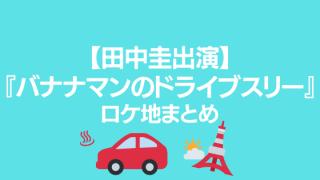【田中圭出演】『バナナマンのドライブスリー』ロケ地まとめ