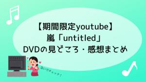 【期間限定youtube】嵐「untitled」DVDの見どころ・感想まとめ