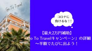 【最大2万円補助】「Go To Travelキャンペーン」の詳細〜半額でたびに出よう!