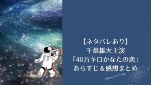【ネタバレあり】千葉雄大主演「40万キロかなたの恋」のあらすじ&感想まとめ